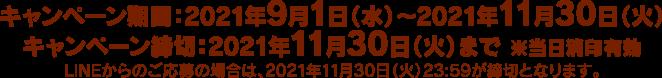 キャンペーン期間:2021年9月1日(水)〜2021年11月30日(火)キャンペーン締切:2021年11月30日(火)まで ※当日消印有効 LINEでご応募の場合は、2021年11月30日(月)23:59が締切となります。