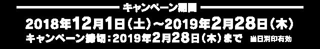 [キャンペーン期間]2018年12月1日(土)〜2019年2月28日(木)キャンペーン締切:2019年2月28日(木)まで 当日消印有効